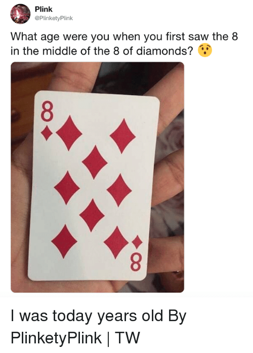 Dank, Saw, and The Middle: Plink  @PlinketyPlink  What age were you when you first saw the 8  in the middle of the 8 of diamonds? I was today years old  By PlinketyPlink  | TW