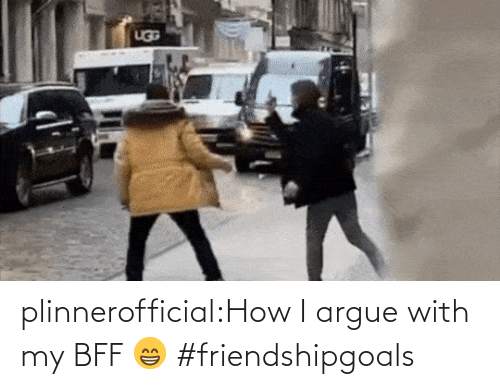 How I: plinnerofficial:How I argue with my BFF 😁 #friendshipgoals