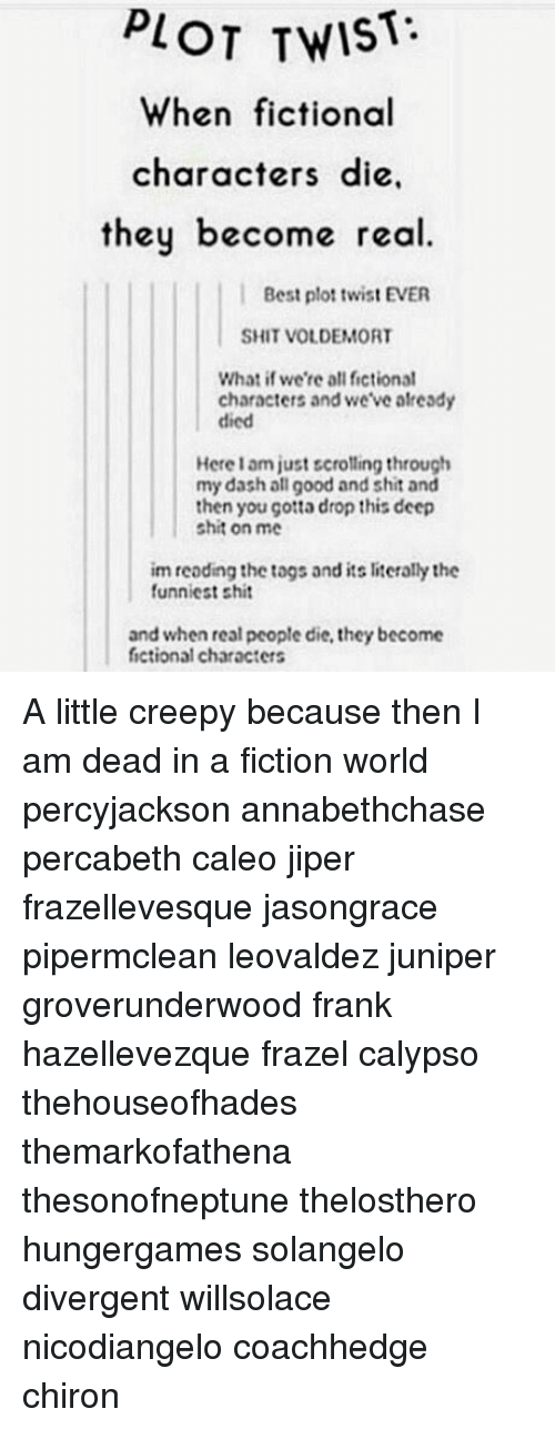 Divergent: PLOT TWIST  When fictional  characters die,  they become real  Best plot twist EVER  SHIT VOLDEMORT  What if we're all fictional  characters and we've already  died  Here 1 am just scrolling through  my dash all good and shit and  then you çotta drop this deep  shit on me  im reoding the togs and its literally the  funniest shit  and when real people die, they become  fictional characters A little creepy because then I am dead in a fiction world percyjackson annabethchase percabeth caleo jiper frazellevesque jasongrace pipermclean leovaldez juniper groverunderwood frank hazellevezque frazel calypso thehouseofhades themarkofathena thesonofneptune thelosthero hungergames solangelo divergent willsolace nicodiangelo coachhedge chiron