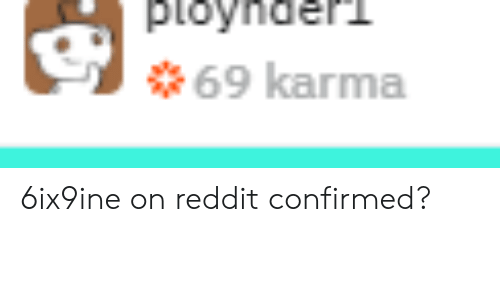 Funny, Reddit, and Karma: ploynderd  69 karma 6ix9ine on reddit confirmed?