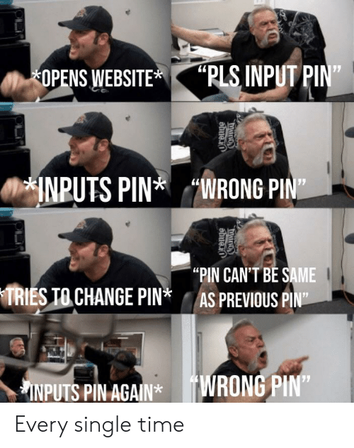 "pin: ""PLS INPUT PIN""  OPENS WEBSITE  INPUTS PINWRONG PIN  ""PIN CAN'T BE SAME  AS PREVIOUS PIN""  TRIES TO CHANGE PIN*  INPUTS PIN AGAIN*WRONG PIN""  COunty  ""duno Every single time"