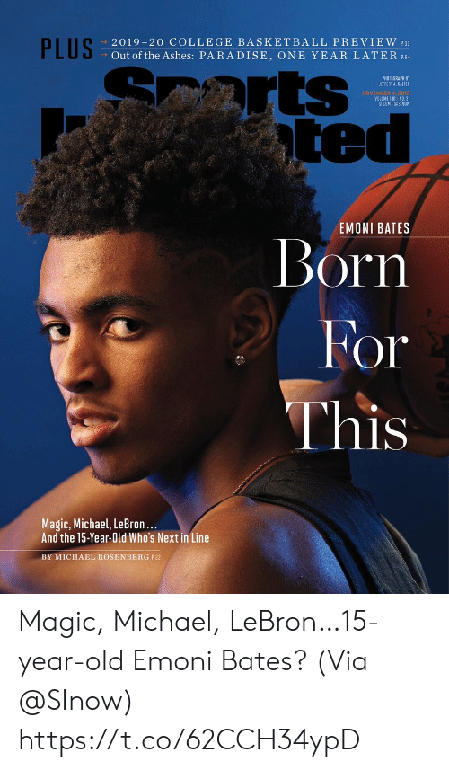 Arts: PLUS  2019-20 COLLEGE BASKETBALL PREVIEW 30  Out of the Ashes: PARADISE, ONE YEAR LATER P.64  arts  ted  PHOTOGRAPH BY  JEFFERY A. SALTER  NOVEMBER 4, 2018  VOLUME 130 NO. 31  SICOM @SINOW  EMONI BATES  Born  For  This  Magic, Michael, LeBron...  And the 15-Year-Old Who's Next in Line  BY MICHAEL ROSENBERG P.22 Magic, Michael, LeBron…15-year-old Emoni Bates?  (Via @SInow) https://t.co/62CCH34ypD