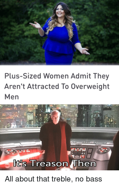 Women, Treason, and Bass: Plus-Sized Women Admit They  Aren't Attracted To Overweight  Men  t's Treason hern All about that treble, no bass