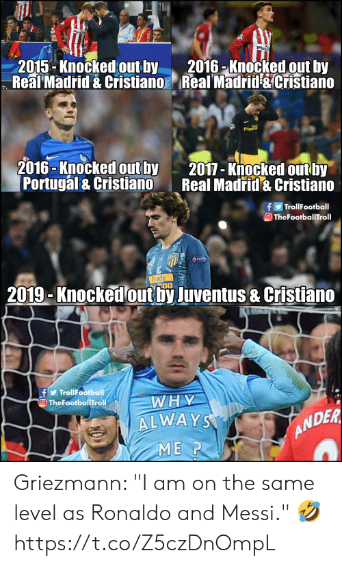"""Memes, Real Madrid, and Juventus: Pluss  2015-Knocked outby 2016 -Knocked out by  Real Madrid & Cristiano Real Madrid &Cristiano  Plus  2016-Knocked out by  Portugal & Cristiano  2017-Knocked out by  Real Madrid & Cristiano  fTrollFootball  OTheFootballTroll  2019-Knockedout by Juventus & Cristiano  fTroliFootball  O TheFootballTroll  WHY  ALWAY  ME P  ANDER Griezmann: """"I am on the same level as Ronaldo and Messi."""" 🤣 https://t.co/Z5czDnOmpL"""