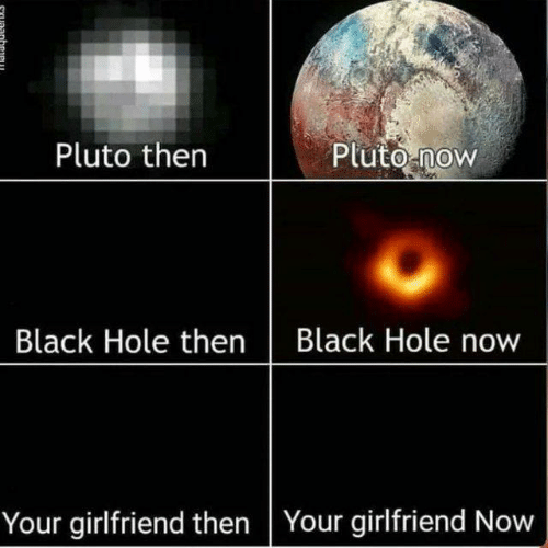 Memes, Black, and Pluto: Pluto thern  Pluto now  Black Hole thenBlack Hole now  Your girlfriend then Your girlfriend Now