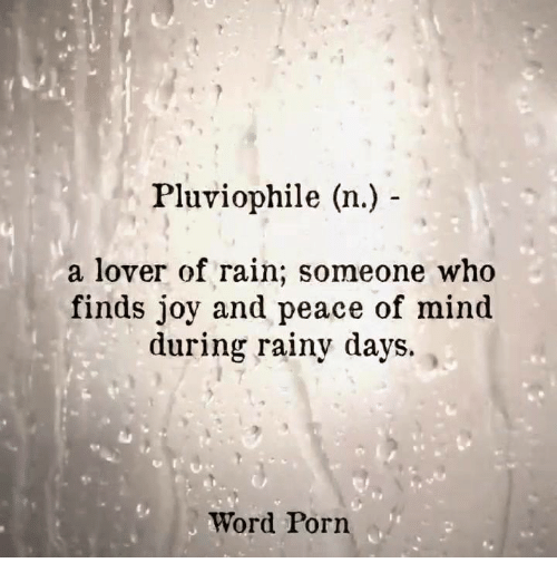Porn, Rain, and Word: Pluviophile (n.)  a lover of rain; someone who  finds joy and peace of mind  during rainy days.  Word Porn