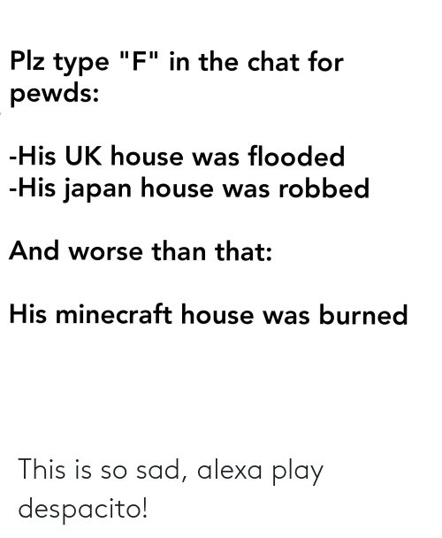 "This Is So Sad Alexa Play Despacito: Plz type ""F"" in the chat for  pewds:  -His UK house was flooded  -His japan house was robbed  And worse than that:  His minecraft house was burned This is so sad, alexa play despacito!"