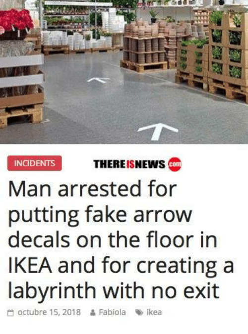 Octubre: PMII  THEREISNEWs co  INCIDENTS  Man arrested for  putting fake arrow  decals on the floor in  IKEA and for creating a  labvrinth with no exit  octubre 15, 2018  Fabiola  %> ikea