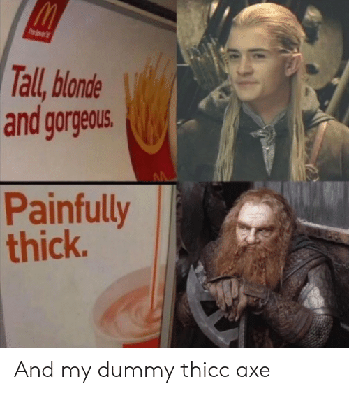 axe: Pmlovi  Tall, blonde  and gorgeous.  Painfully  thick. And my dummy thicc axe