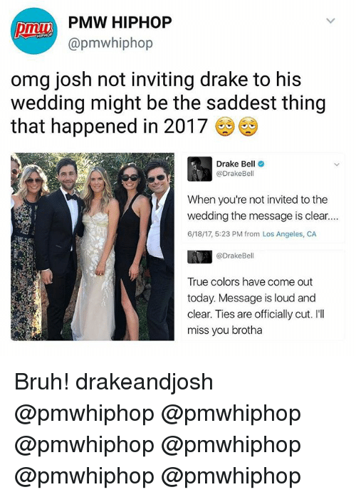 Ill Miss You: PMW HIPHOP  @pmw hiphop  omg josh not inviting drake to his  wedding might be the saddest thing  that happened in 2017  Drake Bel  Drake Bell  invited to the  wedding the message is clear  6/18/17, 5:23 PM from Los Angeles, CA  @Drake Bell  True colors have come out  today. Message is loud and  clear. Ties are officially cut. I'll  miss you brotha Bruh! drakeandjosh @pmwhiphop @pmwhiphop @pmwhiphop @pmwhiphop @pmwhiphop @pmwhiphop
