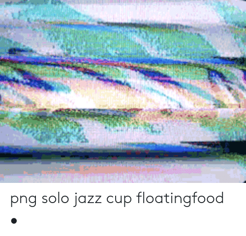 Png Solo Jazz Cup Floatingfood • | Jazz Meme on awwmemes com