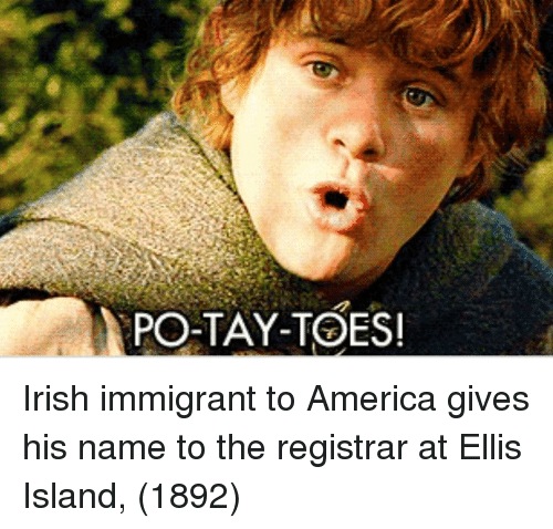 America, Irish, and Ellis Island: PO-TAY-TOES Irish immigrant to America gives his name to the registrar at Ellis Island, (1892)