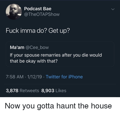 spouse: Podcast Bae  @TheOTAPShow  Fuck imma do? Get up?  Ma'am @Cee_bow  If your spouse remarries after you die would  that be okay with that?  7:58 AM-1/12/19 Twitter for iPhone  3,878 Retweets 8,903 Likes Now you gotta haunt the house