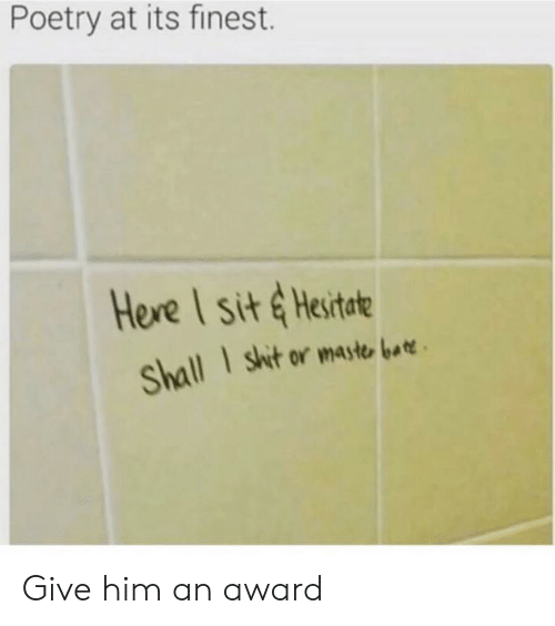 Maste: Poetry at its finest.  Here I sit &Hesitate  I shit or maste bar  Shall Give him an award