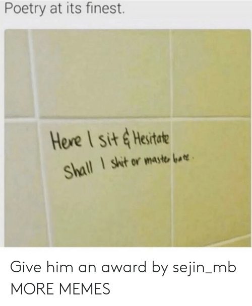 Maste: Poetry at its finest.  Here I sit &Hesitate  I shit or maste bar  Shall Give him an award by sejin_mb MORE MEMES