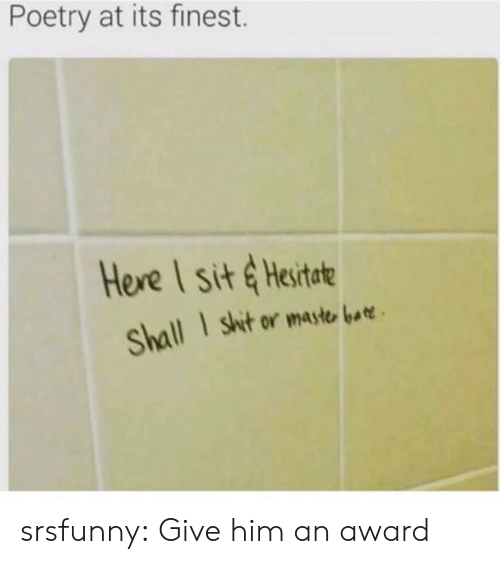 Shit, Tumblr, and Blog: Poetry at its finest.  Here I sit & Hesitate  shit or maste bat  Shall srsfunny:  Give him an award