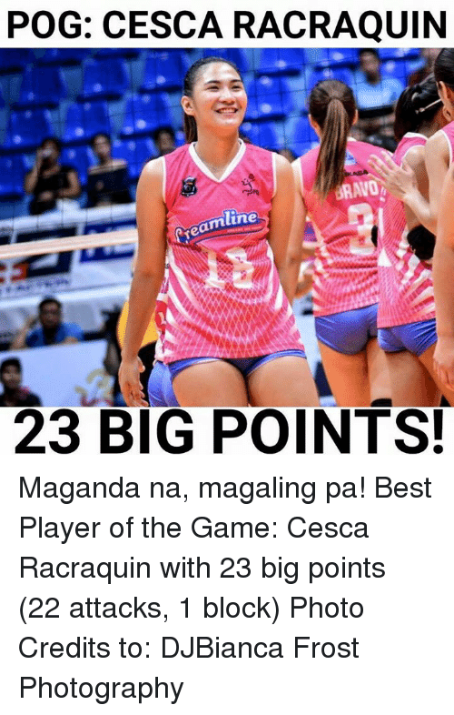 pogs: POG: CESCA RACRAQUIIN  mline  23 BIG POINTS. Maganda na, magaling pa! Best Player of the Game: Cesca Racraquin with 23 big points (22 attacks, 1 block)  Photo Credits to: DJBianca Frost Photography