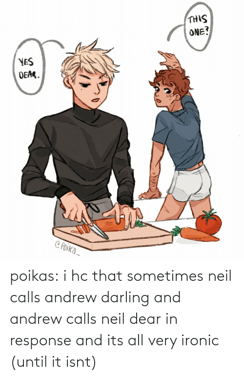 Isnt: poikas:  i hc that sometimes neil calls andrew darling and andrew calls neil dear in response and its all very ironic (until it isnt)