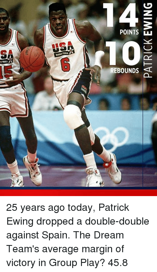 patrick ewing: POINTS  REBOUNDS  0  0 25 years ago today, Patrick Ewing dropped a double-double against Spain.  The Dream Team's average margin of victory in Group Play?   45.8