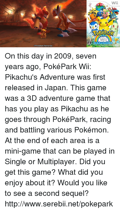 nintendo wii: Pokémon/Nintendo  Wii  Wii On this day in 2009, seven years ago, PokéPark Wii: Pikachu's Adventure was first released in Japan. This game was a 3D adventure game that has you play as Pikachu as he goes through PokéPark, racing and battling various Pokémon. At the end of each area is a mini-game that can be played in Single or Multiplayer. Did you get this game? What did you enjoy about it? Would you like to see a second sequel? http://www.serebii.net/pokepark