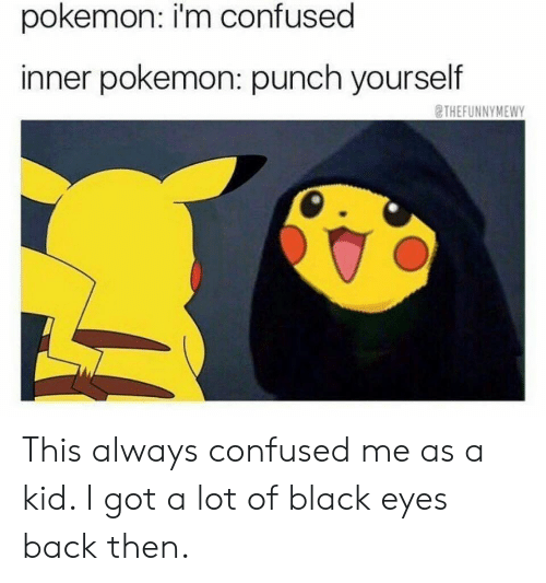Confused, Pokemon, and Black: pokemon: i'm confused  inner pokemon: punch yourself  THEFUNNYMEWY This always confused me as a kid. I got a lot of black eyes back then.