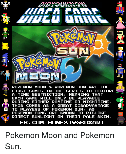 Dank, Pokemon, and fb.com: POKEMON MOON  & POKEMON SUN ARE THE  FIRST GAMES IN THE SERIES TO FEATURE  A TIME RESTRICTION  MEANING THAT  EACH GAME WILL ONLY BE PLAYABLE  DURING EITHER DAYTIME OR NIGHTTIME  1 THIS COMES AS A GREAT DISADVANTAGE  TO PLAYERS OF POKEMON SUN, AS  POKEMON FANS ARE KNOWN TO DISLIKE  DIRECT SUNLIGHT ON THEIR PALE SKIN.  FB. COM HONEST VGBOXART Pokemon Moon and Pokemon Sun.