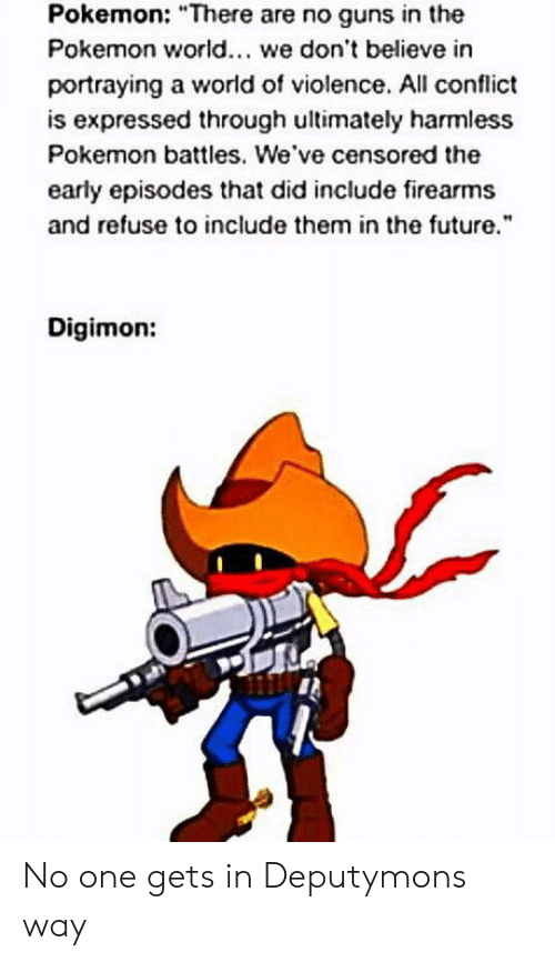 "the pokemon: Pokemon: ""There are no guns in the  Pokemon world. we don't believe in  portraying a world of violence. All conflict  is expressed through ultimately harmless  Pokemon battles. We've censored the  early episodes that did include firearms  and refuse to include them in the future  Digimon: No one gets in Deputymons way"