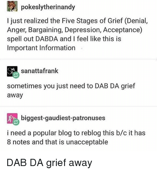 Memes, Blog, and Depression: pokeslytherinandy  l just realized the Five Stages of Grief (Denial,  Anger, Bargaining, Depression, Acceptance)  spell out DABDA and I feel like this is  Important Information  sanattafrank  sometimes you just need to DAB DA grief  away  biggest-gaudiest-patronuses  i need a popular blog to reblog this b/c it has  8 notes and that is unacceptable DAB DA grief away