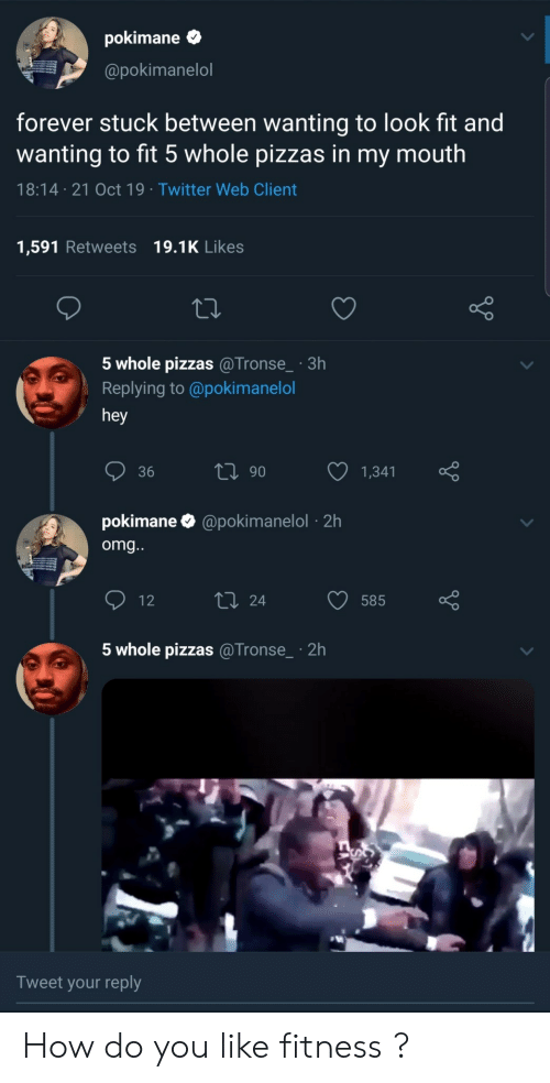 Omg, Twitter, and Forever: pokimane  @pokimanelol  forever stuck between wanting to look fit and  wanting to fit 5 whole pizzas in my mouth  18:14 21 Oct 19 Twitter Web Client  1,591 Retweets 19.1K Likes  5 whole pizzas @Tronse_ 3h  Replying to @poki manelol  hey  ti 90  36  1,341  pokimane  @pokimanelol2h  omg...  L 24  12  585  5 whole pizzas @Tronse  2h  Tweet your reply How do you like fitness ?