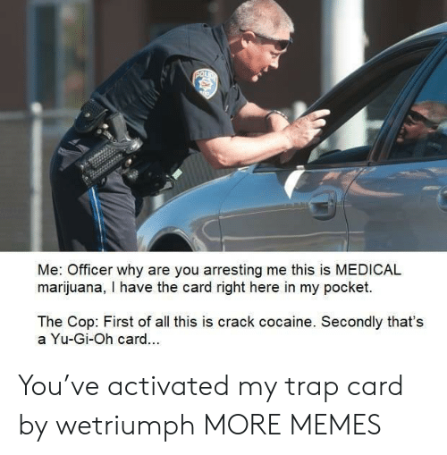 First Of All: POL  Me: Officer why are you arresting me this is MEDICAL  marijuana, I have the card right here in my pocket.  The Cop: First of all this is crack cocaine. Secondly that's  a Yu-Gi-Oh card.. You've activated my trap card by wetriumph MORE MEMES