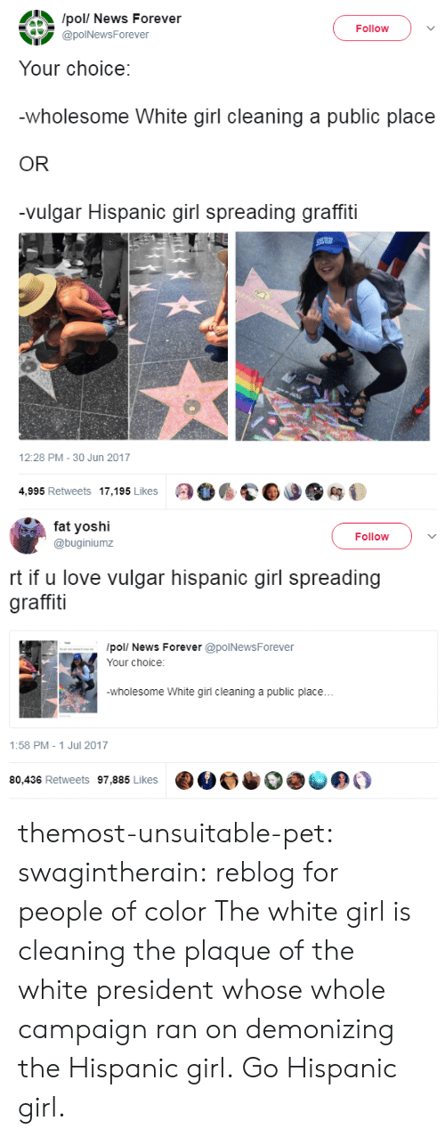 Campaigner: /pol/ News Forever  @polNewsForever  Follow )  Your choice:  wholesome White girl cleaning a public place  OR  -vulgar Hispanic girl spreading graffiti  12:28 PM-30 Jun 2017  4,995 Retweets 17,195 Likes   fa yoshi  @buginiumz  Follow  rt if u love vulgar hispanic girl spreading  graffiti  /pol/ News Forever @polNewsForever  Your choice:  wholesome White girl cleaning a public place...  1:58 PM- 1 Jul 2017  80,436 Retweets 97,885 Likes  ·M。·  きの。 themost-unsuitable-pet: swagintherain: reblog for people of color  The white girl is cleaning the plaque of the white president whose whole campaign ran on demonizing the Hispanic girl. Go Hispanic girl.