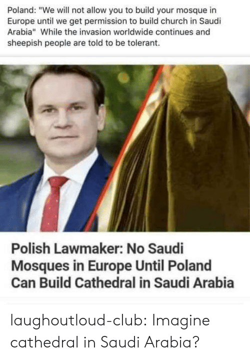 "Church, Club, and Tumblr: Poland: ""We will not allow you to build your mosque in  Europe until we get permission to build church in Saudi  Arabia"" While the invasion worldwide continues and  sheepish people are told to be tolerant  Polish Lawmaker: No Saudi  Mosques in Europe Until Poland  Can Build Cathedral in Saudi Arabia laughoutloud-club:  Imagine cathedral in Saudi Arabia?"
