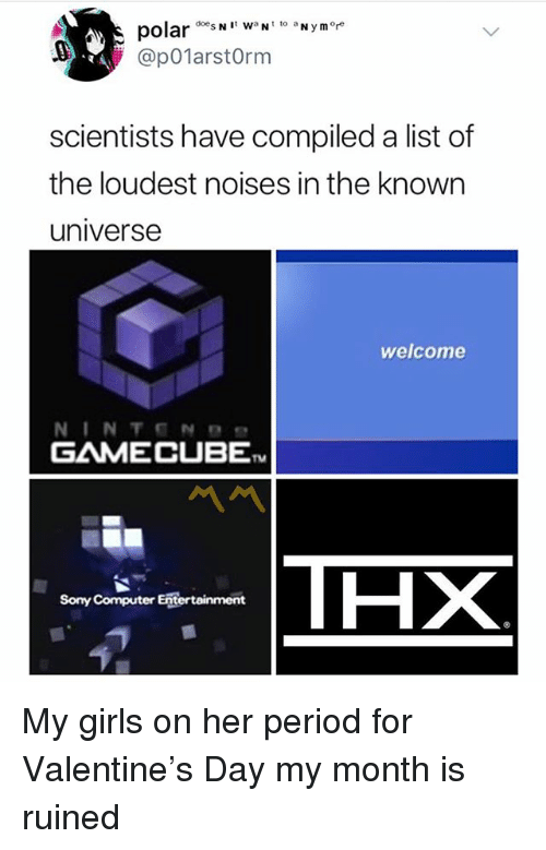 gamecube: polarN  @p01arstOrm  scientists have compiled a list of  the loudest noises in the known  universe  welcome  GAMECUBE  TM  THX  Sony Computer Entertainment My girls on her period for Valentine's Day my month is ruined