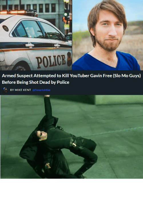 Police: POLICE  Armed Suspect Attempted to Kill YouTuber Gavin Free (Slo Mo Guys)  Before Being Shot Dead by Police  BY MIKE KENT @DexertoMike How it really happened