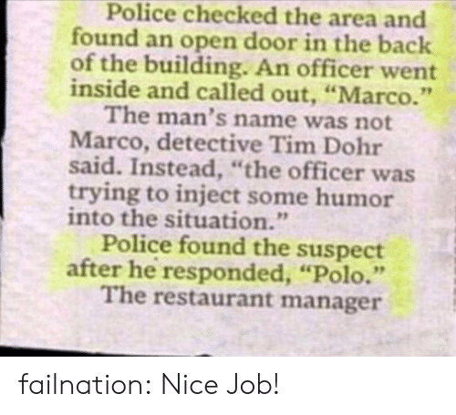 """Open Door: Police checked the area and  found an open door in the back  of the building. An officer went  inside and called out, """"Marco.""""  The man's name was not  Marco, detective Tim Dohr  said. Instead, """"the officer was  trying to inject some humor  into the situation.""""  Police found the suspect  after he responded, """"Polo.""""  The restaurant manager failnation:  Nice Job!"""