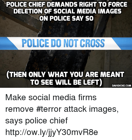 POLICE CHIEF DEMANDS RIGHT TO FORCE DELETION OF SOCIAL MEDIA