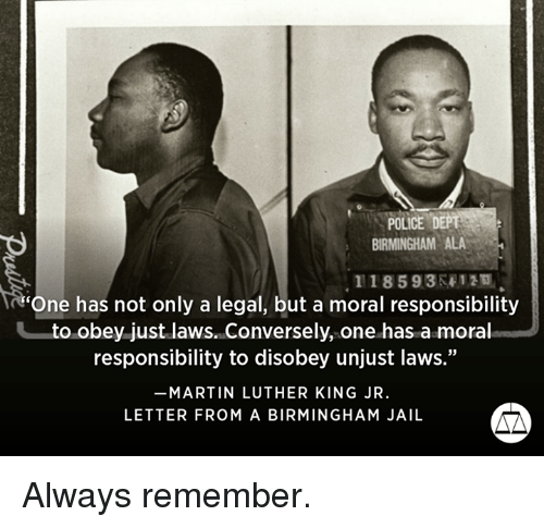 """one has a moral responsibility to disobey unjust laws: POLICE D  IRMINGHAM ALA  118593 412  'One has not only a legal, but a moral responsibility  to obey just laws. Conversely, one has a moral  responsibility to disobey unjust laws.""""  MARTIN LUTHER KING JR.  LETTER FROM A BIRMINGHAM JAIL Always remember."""