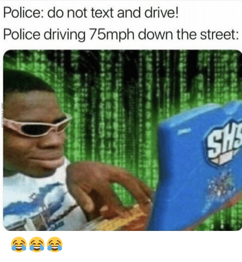 Driving, Memes, and Police: Police: do not text and drive!  Police driving 75mph down the street 😂😂😂