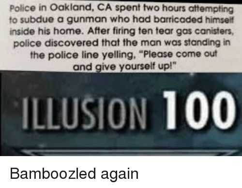 """Anaconda, Police, and Home: Police in Oakland, CA spent two hours attempting  to subdue a gunman who had barricaded himself  inside his home. After firing ten tear gas canisters,  police discovered that the man was standing in  the police line yelling, """"Please come out  and give yourself up!""""  ILLUSION 100 Bamboozled again"""