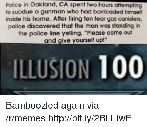 """Anaconda, Memes, and Police: Police in Oakland, CA spent two hours attempting  to subdue a gunman who had barricaded himself  inside his home. After firing ten tear gas canisters,  police discovered that the man was standing in  the police line yelling, """"Please come out  and give yourself up!""""  ILLUSION 100 Bamboozled again via /r/memes http://bit.ly/2BLLIwF"""