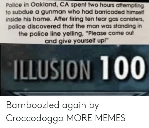 """Anaconda, Dank, and Memes: Police in Oakland, CA spent two hours attempting  to subdue a gunman who had barricaded himself  inside his home. After firing ten tear gas canisters,  police discovered that the man was standing in  the police line yelling, """"Please come out  and give yourself up!""""  ILLUSION 100 Bamboozled again by Croccodoggo MORE MEMES"""