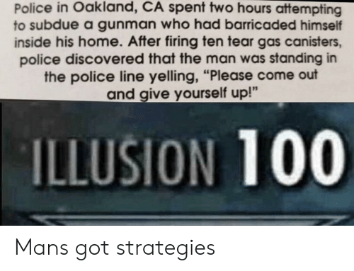 """Anaconda, Police, and Home: Police in Oakland, CA spent two hours attempting  to subdue a gunman who had barricaded himself  inside his home. After firing ten tear gas canisters,  police discovered that the man was standing in  the police line yelling, """"Please come out  and give yourself up!""""  ILLUSION 100 Mans got strategies"""