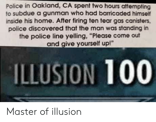 """Anaconda, Police, and Home: Police in Oakland, CA spent two hours attempting  to subdue a gunman who had barricaded himself  inside his home. After firing ten tear gas canisters,  police discovered that the man was standing in  the police line yelling, """"Please come out  and give yourself up!""""  ILLUSION 100 Master of illusion"""