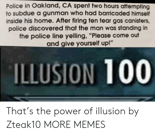 """Anaconda, Dank, and Memes: Police in Oakland, CA spent two hours attempting  to subdue a gunman who had barricaded himself  inside his home. After firing ten tear gas canisters,  police discovered that the man was standing in  the police line yelling, """"Please come out  and give yourself up!""""  ILLUSION 100 That's the power of illusion by Zteak10 MORE MEMES"""