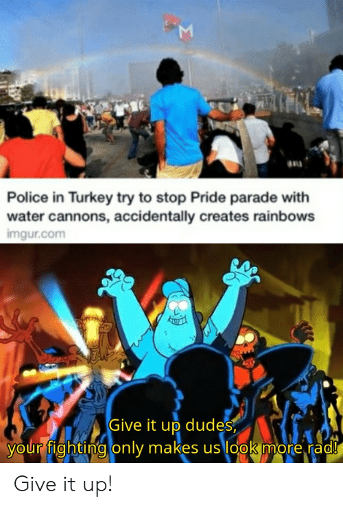 Rad: Police in Turkey try to stop Pride parade with  water cannons, accidentally creates rainbows  imgur.com  Give it up dudes  your fighting only makes us look more rad!  Σ Give it up!