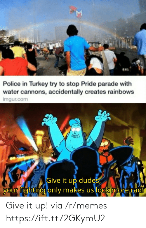 Parade: Police in Turkey try to stop Pride parade with  water cannons, accidentally creates rainbows  imgur.com  Give it up dudes  your fighting only makes us look more rad!  Σ Give it up! via /r/memes https://ift.tt/2GKymU2