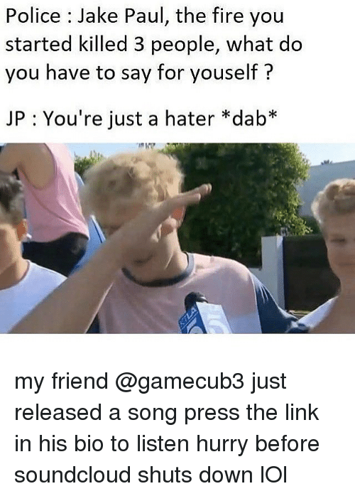 Soundclouder: Police : Jake Paul, the fire you  started killed 3 people, what do  you have to say for youself?  JP : You're just a hater *dab* my friend @gamecub3 just released a song press the link in his bio to listen hurry before soundcloud shuts down lOl