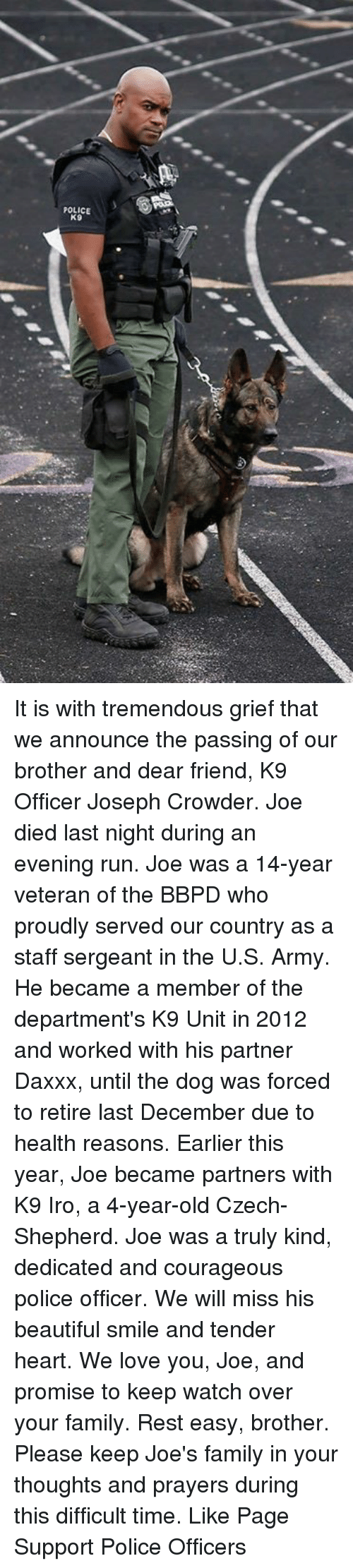 staff sergeant: POLICE  K9 It is with tremendous grief that we announce the passing of our brother and dear friend, K9 Officer Joseph Crowder. Joe died last night during an evening run. Joe was a 14-year veteran of the BBPD who proudly served our country as a staff sergeant in the U.S. Army. He became a member of the department's K9 Unit in 2012 and worked with his partner Daxxx, until the dog was forced to retire last December due to health reasons. Earlier this year, Joe became partners with K9 Iro, a 4-year-old Czech-Shepherd. Joe was a truly kind, dedicated and courageous police officer. We will miss his beautiful smile and tender heart. We love you, Joe, and promise to keep watch over your family. Rest easy, brother. Please keep Joe's family in your thoughts and prayers during this difficult time. Like Page Support Police Officers