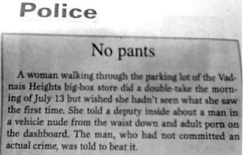 Criming: Police  No pants  A woman walking through the parking lot of the Vad  nais Heights big-box store did a double-take the morn-  ing of July 13 but wished she hadn't seen what she saw  the first time. She told a deputy inside about a man in  a vehicle nude from the waist down and adult porn on  the dashboard. The man, who had not committed an  actual crime, was told to beat it.