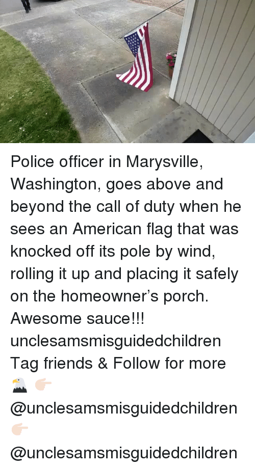 above and beyond: Police officer in Marysville, Washington, goes above and beyond the call of duty when he sees an American flag that was knocked off its pole by wind, rolling it up and placing it safely on the homeowner's porch. Awesome sauce!!! unclesamsmisguidedchildren Tag friends & Follow for more 🦅 👉🏻 @unclesamsmisguidedchildren 👉🏻 @unclesamsmisguidedchildren
